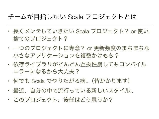 チームが目指したい Scala プロジェクトとは • 長くメンテしていきたい Scala プロジェクト? or 使い 捨てのプロジェクト? • 一つのプロジェクトに専念? or 更新頻度のまちまちな 小さなアプリケーションを複数かけもち? • ...