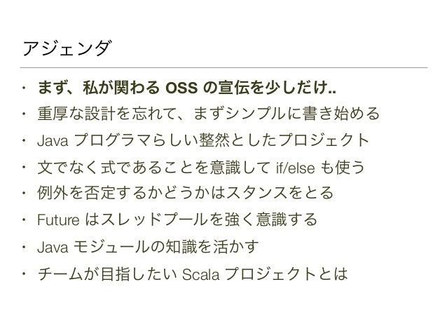 アジェンダ • まず、私が関わる OSS の宣伝を少しだけ.. • 重厚な設計を忘れて、まずシンプルに書き始める • Java プログラマらしい整然としたプロジェクト • 文でなく式であることを意識して if/else も使う • 例外を否定す...