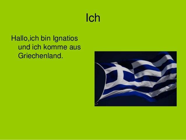 Ich Hallo,ich bin Ignatios und ich komme aus Griechenland.