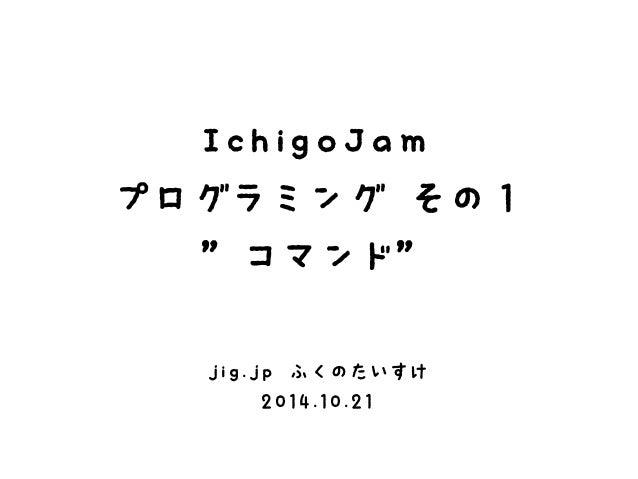 """IchigoJam  プログラミング その1  """"コマンド""""  jig.jp ふくのたいすけ  2014.10.21"""