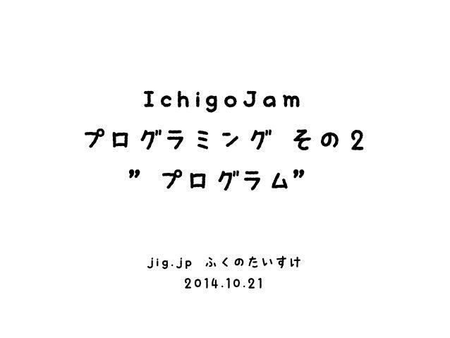 "IchigoJam  プログラミング その2  ""プログラム""  jig.jp ふくのたいすけ  2014.10.21"