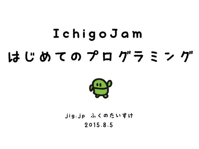IchigoJam はじめてのプログラミング jig.jp ふくのたいすけ 2015.8.5