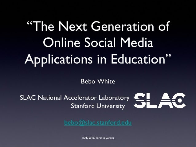 """ICHL 2013, Toronto Canada """"The Next Generation of Online Social Media Applications in Education"""" Bebo White SLAC National ..."""