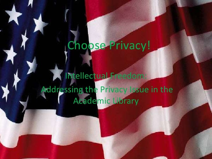 I Choose Privacy!     Intellectual Freedom:Addressing the Privacy Issue in the        Academic Library