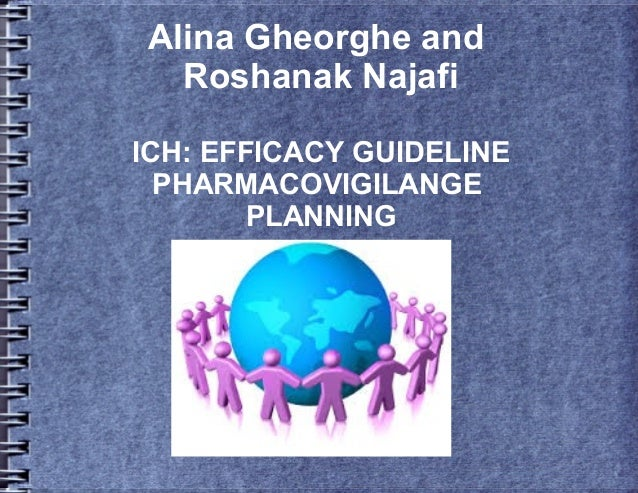 Alina Gheorghe and Roshanak Najafi ICH: EFFICACY GUIDELINE PHARMACOVIGILANGE PLANNING