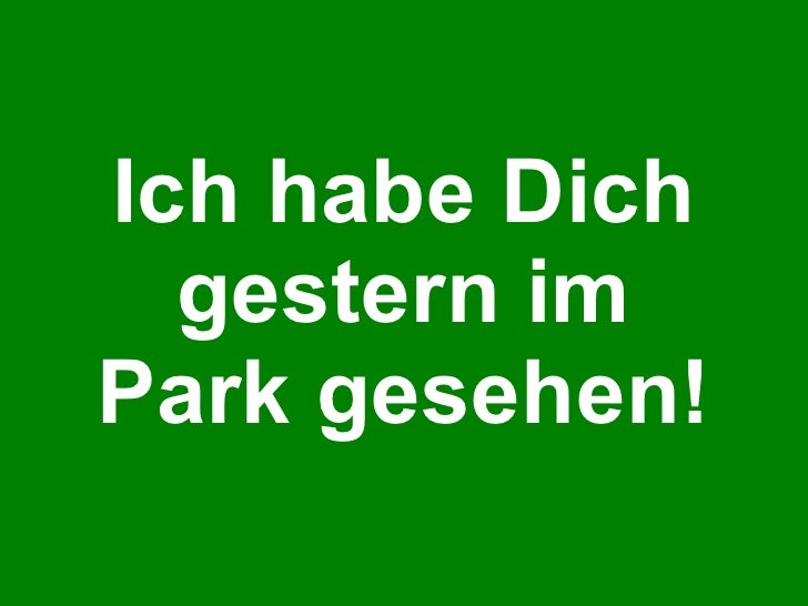 Ich habe Dich gestern im Park gesehen!