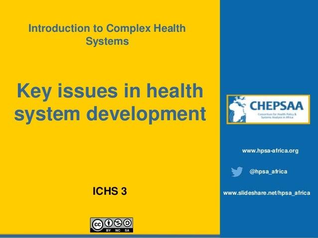 Key issues in health system development ICHS 3 www.hpsa-africa.org @hpsa_africa www.slideshare.net/hpsa_africa Introductio...