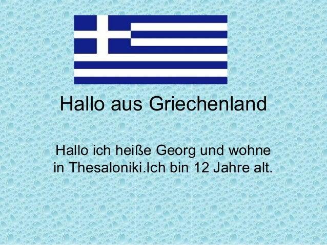 Hallo aus Griechenland Hallo ich heiße Georg und wohnein Thesaloniki.Ich bin 12 Jahre alt.