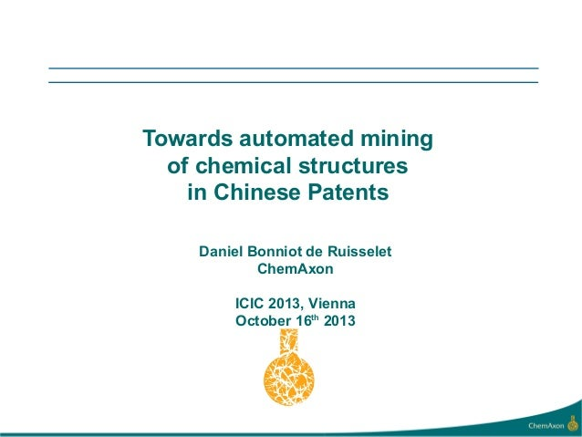 Towards automated mining of chemical structures in Chinese Patents Daniel Bonniot de Ruisselet ChemAxon ICIC 2013, Vienna ...
