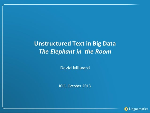 Unstructured Text in Big Data The Elephant in the Room David Milward  ICIC, October 2013
