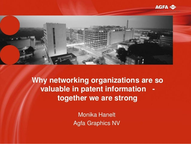 Why networking organizations are so valuable in patent information together we are strong Monika Hanelt Agfa Graphics NV