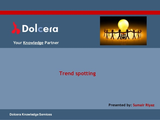 Your Knowledge Partner Trend spotting Dolcera Knowledge Services Presented by: Sumair Riyaz