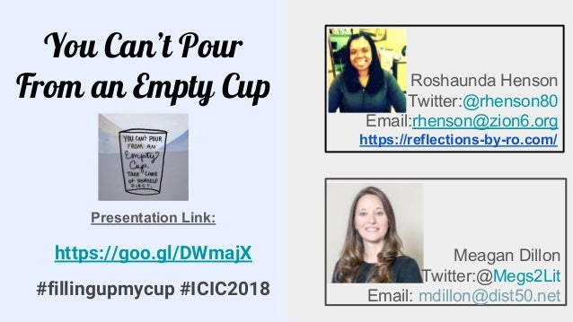 You Can't Pour From an Empty Cup Meagan Dillon Twitter:@Megs2Lit Email: mdillon@dist50.net Roshaunda Henson Twitter:@rhens...