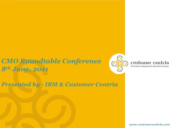 CMO Roundtable Conference8th June, 2011Presented by - IBM & Customer Centria                                        www.cu...
