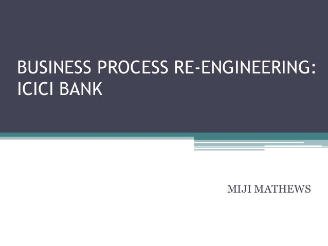 BUSINESS PROCESS RE-ENGINEERING:ICICI BANK                      MIJI MATHEWS