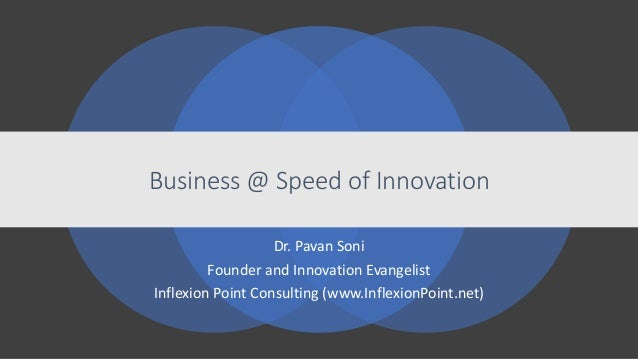 Business @ Speed of Innovation Dr. Pavan Soni Founder and Innovation Evangelist Inflexion Point Consulting (www.InflexionP...