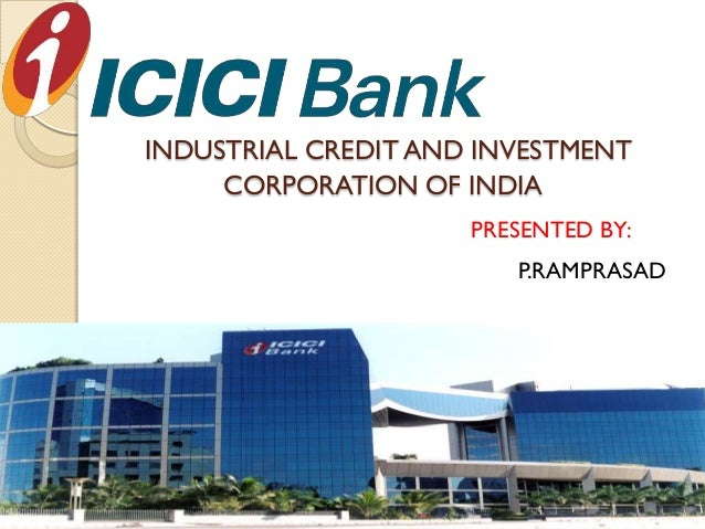 INDUSTRIAL CREDIT AND INVESTMENT     CORPORATION OF INDIA                     PRESENTED BY:                        P.RAMPR...