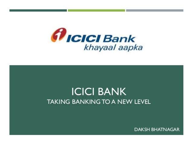 ICICI BANK TAKING BANKING TO A NEW LEVEL DAKSH BHATNAGAR