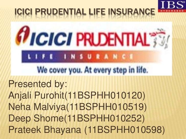ICICI PRUDENTIAL LIFE INSURANCEPresented by:Anjali Purohit(11BSPHH010120)Neha Malviya(11BSPHH010519)Deep Shome(11BSPHH0102...