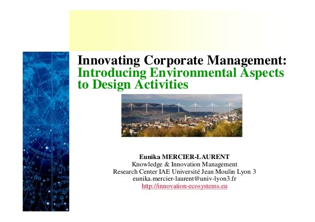 Innovating Corporate Management: Introducing Environmental Aspects to Design Activities  Eunika MERCIER-LAURENT Knowledge ...