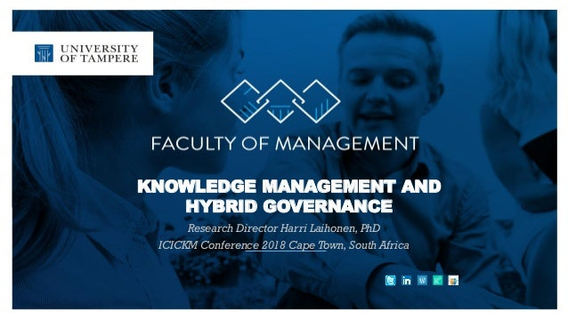 KNOWLEDGE MANAGEMENT AND HYBRID GOVERNANCE Research Director Harri Laihonen, PhD ICICKM Conference 2018 Cape Town, South A...