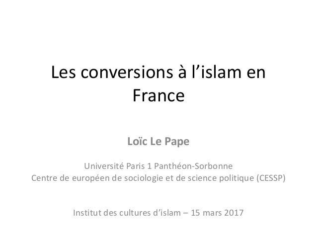 Les conversions à l'islam en France Loïc Le Pape Université Paris 1 Panthéon-Sorbonne Centre de européen de sociologie et ...