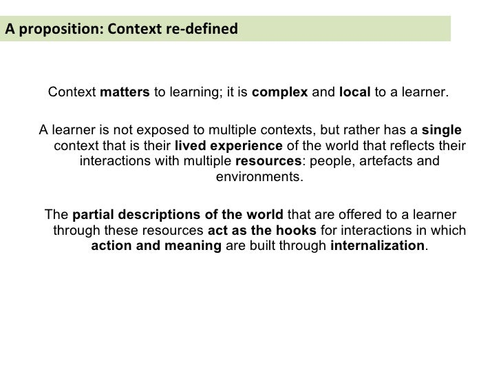 A proposition: Context re-defined <ul><li>Context  matters  to learning; it is  complex  and  local  to a learner.  </li><...