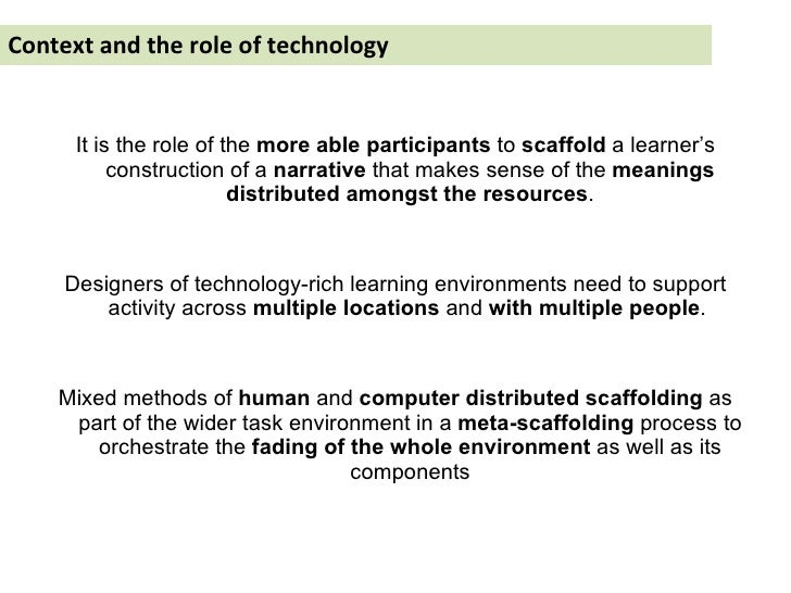 Context and the role of technology <ul><li>It is the role of the  more able participants  to  scaffold  a learner's constr...