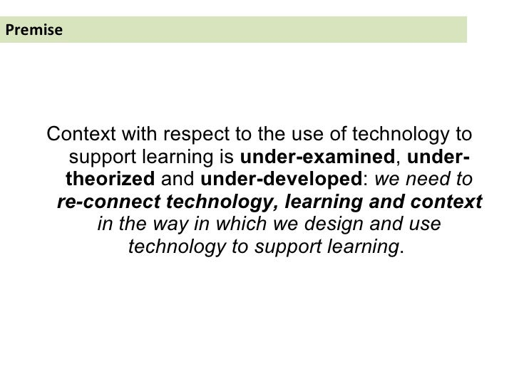 Premise <ul><li>Context with respect to the use of technology to support learning is  under-examined ,  under-theorized  a...