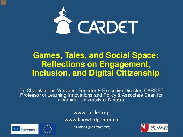 Games, Tales, and Social Space: Reflections on Engagement, Inclusion, and Digital Citizenship Dr. Charalambos Vrasidas, Fo...