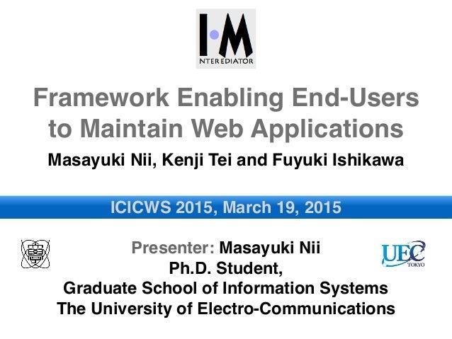 Framework Enabling End-Users to Maintain Web Applications Masayuki Nii, Kenji Tei and Fuyuki Ishikawa ICICWS 2015, March 1...