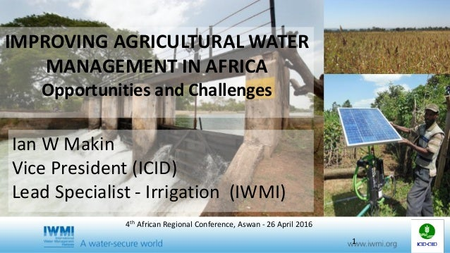 IMPROVING AGRICULTURAL WATER MANAGEMENT IN AFRICA Opportunities and Challenges Ian W Makin Vice President (ICID) Lead Spec...