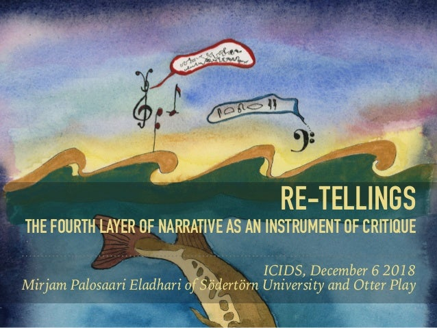 RE-TELLINGS THE FOURTH LAYER OF NARRATIVE AS AN INSTRUMENT OF CRITIQUE ICIDS, December 6 2018 Mirjam Palosaari Eladhari of...
