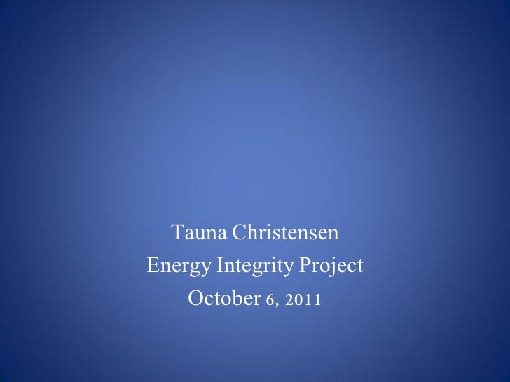 Tauna ChristensenEnergy Integrity Project    October 6, 2011