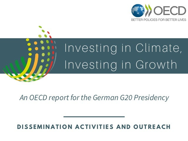 Investing in Climate, Investing in Growth An OECD report for the German G20 Presidency D I S S E M I N A T I O N A C T I V...