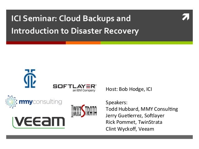 ì	   ICI	   Seminar:	   Cloud	   Backups	   and	    Introduction	   to	   Disaster	   Recovery	    Host:	   Bob	   Hodge,...