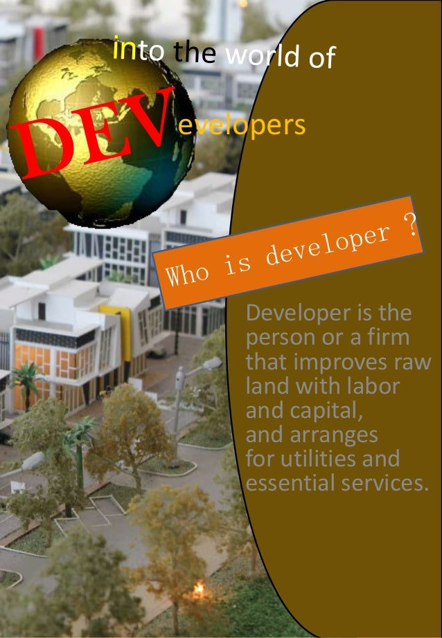 Developer is the person or a firm that improves raw land with labor and capital, and arranges for utilities and essential ...