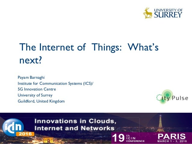 The Internet of Things: What's next? 1 Payam Barnaghi Institute for Communication Systems (ICS)/ 5G Innovation Centre Univ...