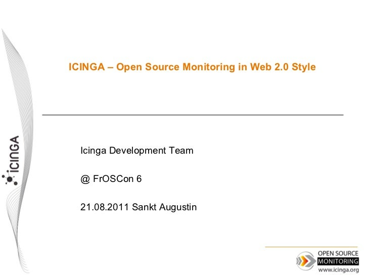 ICINGA – Open Source Monitoring in Web 2.0 Style  Icinga Development Team  @ FrOSCon 6  21.08.2011 Sankt Augustin