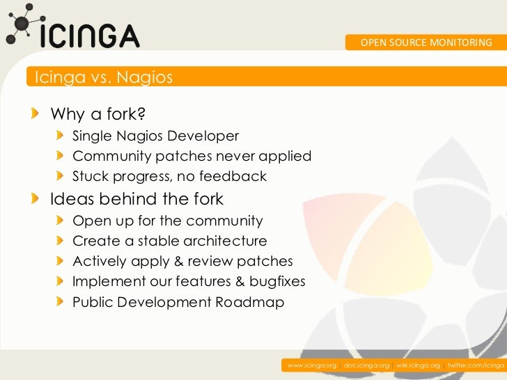 OPEN SOURCE MONITORINGIcinga vs. Nagios Why a fork?    Single Nagios Developer    Community patches never applied    Stuck...