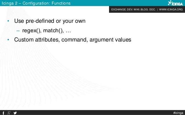 EXCHANGE. DEV. WIKI. BLOG. DOC.   WWW.ICINGA.ORG #icinga Icinga 2 – Configuration: Functions • Use pre-defined or your own...