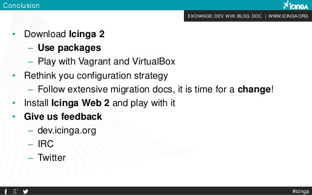 EXCHANGE. DEV. WIKI. BLOG. DOC.   WWW.ICINGA.ORG Conclusion • Download Icinga 2 – Use packages – Play with Vagrant and Vir...