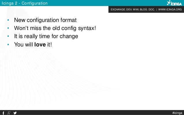 EXCHANGE. DEV. WIKI. BLOG. DOC.   WWW.ICINGA.ORG Icinga 2 - Configuration • New configuration format • Won't miss the old ...
