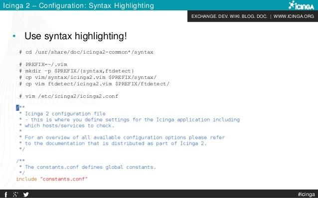 EXCHANGE. DEV. WIKI. BLOG. DOC.   WWW.ICINGA.ORG #icinga Icinga 2 – Configuration: Syntax Highlighting # cd /usr/share/doc...