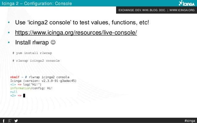 EXCHANGE. DEV. WIKI. BLOG. DOC.   WWW.ICINGA.ORG #icinga Icinga 2 – Configuration: Console # yum install rlwrap # rlwrap i...