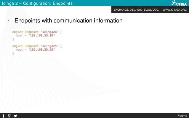 EXCHANGE. DEV. WIKI. BLOG. DOC. | WWW.ICINGA.ORG #osmc Icinga 2 – Configuration: Endpoints • Endpoints with communication ...