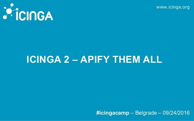 www.icinga.org #icingacamp – Belgrade – 09/24/2016 ICINGA 2 – APIFY THEM ALL