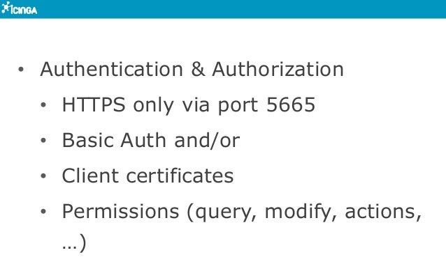 • Authentication & Authorization • HTTPS only via port 5665 • Basic Auth and/or • Client certificates • Permissions (...