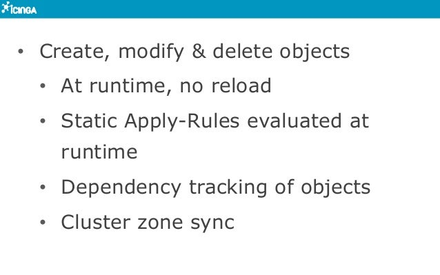 • Create, modify & delete objects • At runtime, no reload • Static Apply-Rules evaluated at runtime • Dependency track...
