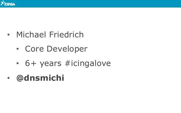 • Michael Friedrich • Core Developer • 6+ years #icingalove • @dnsmichi